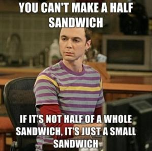 Half a Sandwich - Sheldon Cooper, The Big Bang Theory
