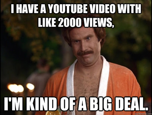"Ron Burgundy meme in a bathrobe: ""I have a YouTube video with like 2000 views, I'm kind of a big deal."""